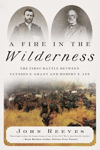 A Fire in the Wilderness The First Battle Between Ulysses S. Grant and Robert E. Lee